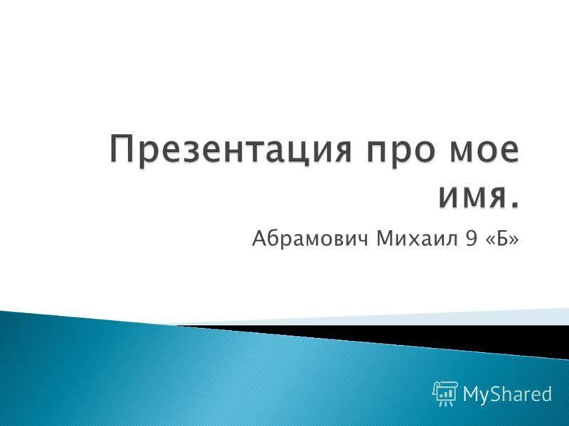 Абрамович Михаил 9 «Б»