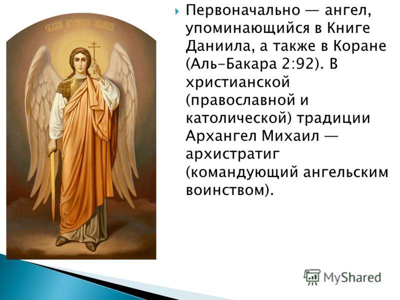 Первоначально ангел, упоминающийся в Книге Даниила, а также в Коране (Аль-Бакара 2:92). В христианской (православной и католической) традиции Архангел Михаил архистратиг (командующий ангельским воинством).
