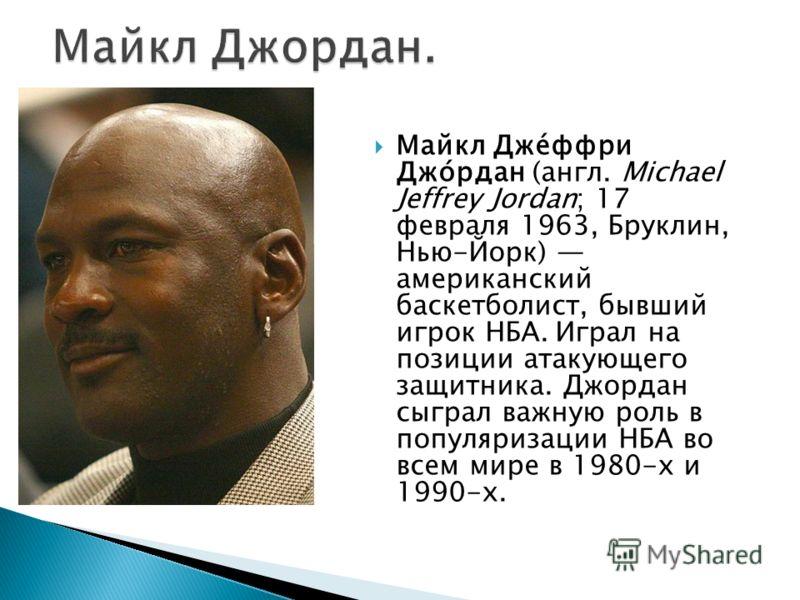 Майкл Дже́ффри Джо́рдан (англ. Michael Jeffrey Jordan; 17 февраля 1963, Бруклин, Нью-Йорк) американский баскетболист, бывший игрок НБА. Играл на позиции атакующего защитника. Джордан сыграл важную роль в популяризации НБА во всем мире в 1980-х и 1990