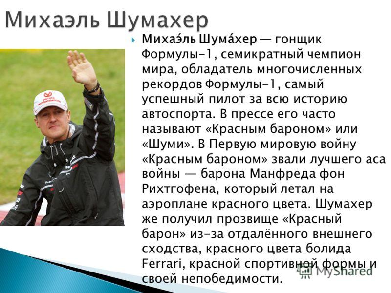 Михаэ́ль Шума́хер гонщик Формулы-1, семикратный чемпион мира, обладатель многочисленных рекордов Формулы-1, самый успешный пилот за всю историю автоспорта. В прессе его часто называют «Красным бароном» или «Шуми». В Первую мировую войну «Красным баро