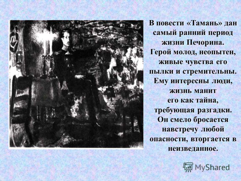 В повести «Тамань» дан самый ранний период жизни Печорина. Герой молод, неопытен, живые чувства его пылки и стремительны. Ему интересны люди, жизнь манит его как тайна, требующая разгадки. Он смело бросается навстречу любой опасности, вторгается в не