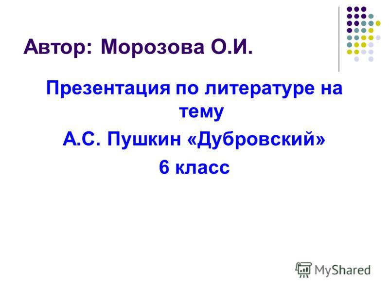 Автор: Морозова О.И. Презентация по литературе на тему А.С. Пушкин «Дубровский» 6 класс Автор: Морозова О.И