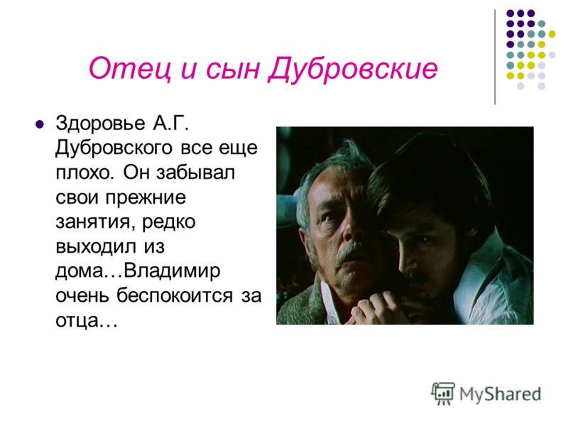 Отец и сын Дубровские Здоровье А.Г. Дубровского все еще плохо. Он забывал свои прежние занятия, редко выходил из дома…Владимир очень беспокоится за отца…