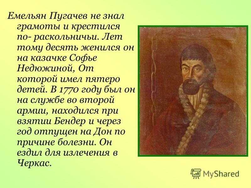 Емельян Пугачев не знал грамоты и крестился по- раскольничьи. Лет тому десять женился он на казачке Софье Недюжиной, От которой имел пятеро детей. В 1770 году был он на службе во второй армии, находился при взятии Бендер и через год отпущен на Дон по