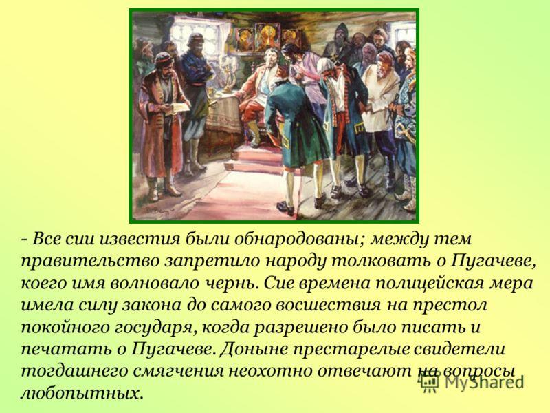 - Все сии известия были обнародованы; между тем правительство запретило народу толковать о Пугачеве, коего имя волновало чернь. Сие времена полицейская мера имела силу закона до самого восшествия на престол покойного государя, когда разрешено было пи