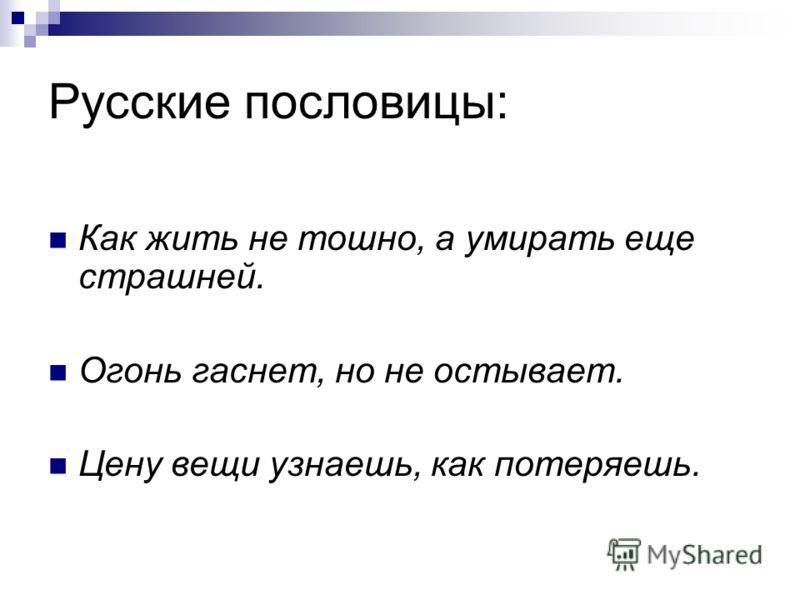 Русские пословицы: Как жить не тошно, а умирать еще страшней. Огонь гаснет, но не остывает. Цену вещи узнаешь, как потеряешь.