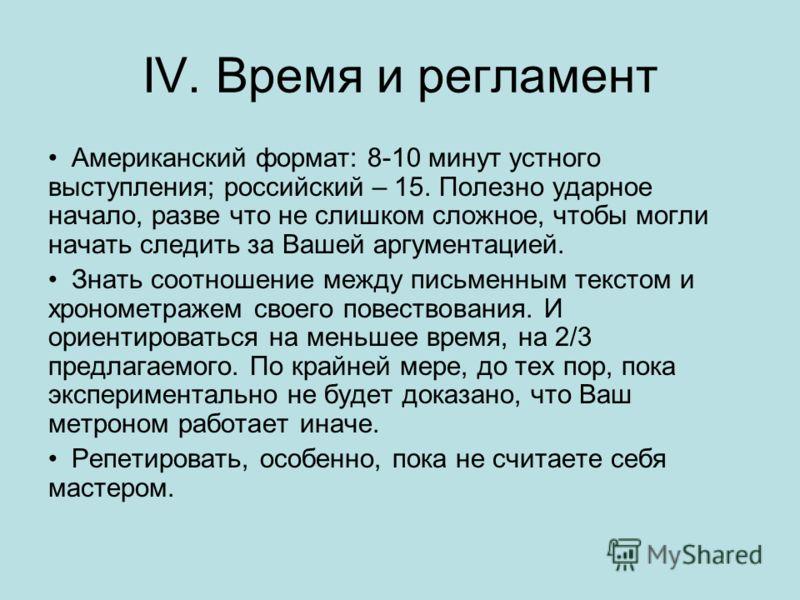 IV. Время и регламент Американский формат: 8-10 минут устного выступления; российский – 15. Полезно ударное начало, разве что не слишком сложное, чтобы могли начать следить за Вашей аргументацией. Знать соотношение между письменным текстом и хрономет