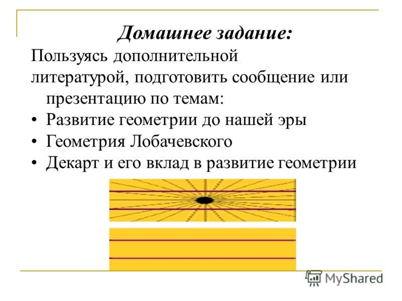 Домашнее задание: Пользуясь дополнительной литературой, подготовить сообщение или презентацию по темам: Развитие геометрии до нашей эры Геометрия Лобачевского Декарт и его вклад в развитие геометрии