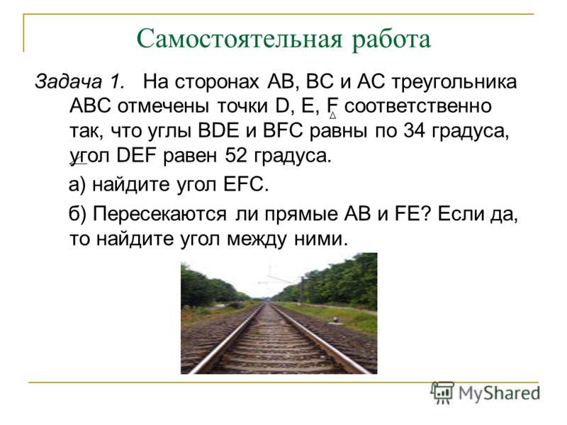 Самостоятельная работа Задача 1. На сторонах АВ, ВС и АС треугольника АВС отмечены точки D, Е, F соответственно так, что углы BDE и BFC равны по 34 градуса, угол DEF равен 52 градуса. а) найдите угол EFC. б) Пересекаются ли прямые АВ и FE? Если да, т