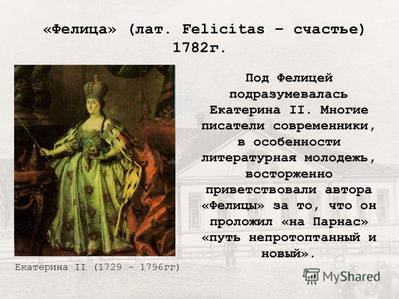 Под Фелицей подразумевалась Екатерина II. Многие писатели современники, в особенности литературная молодежь, восторженно приветствовали автора «Фелицы» за то, что он проложил «на Парнас» «путь непротоптанный и новый». «Фелица» (лат. Felicitas – счаст