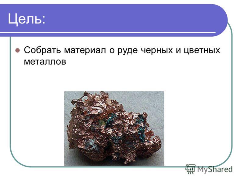 Цель: Собрать материал о руде черных и цветных металлов