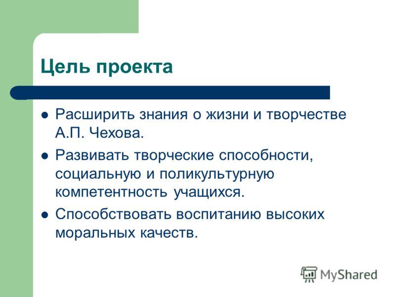 Цель проекта Расширить знания о жизни и творчестве А.П. Чехова. Развивать творческие способности, социальную и поликультурную компетентность учащихся. Способствовать воспитанию высоких моральных качеств.