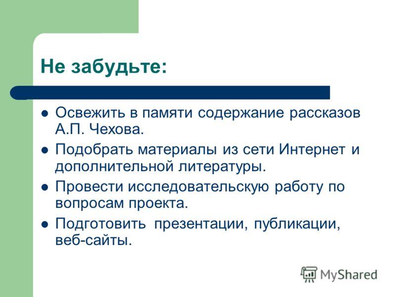 Не забудьте: Освежить в памяти содержание рассказов А.П. Чехова. Подобрать материалы из сети Интернет и дополнительной литературы. Провести исследовательскую работу по вопросам проекта. Подготовить презентации, публикации, веб-сайты.