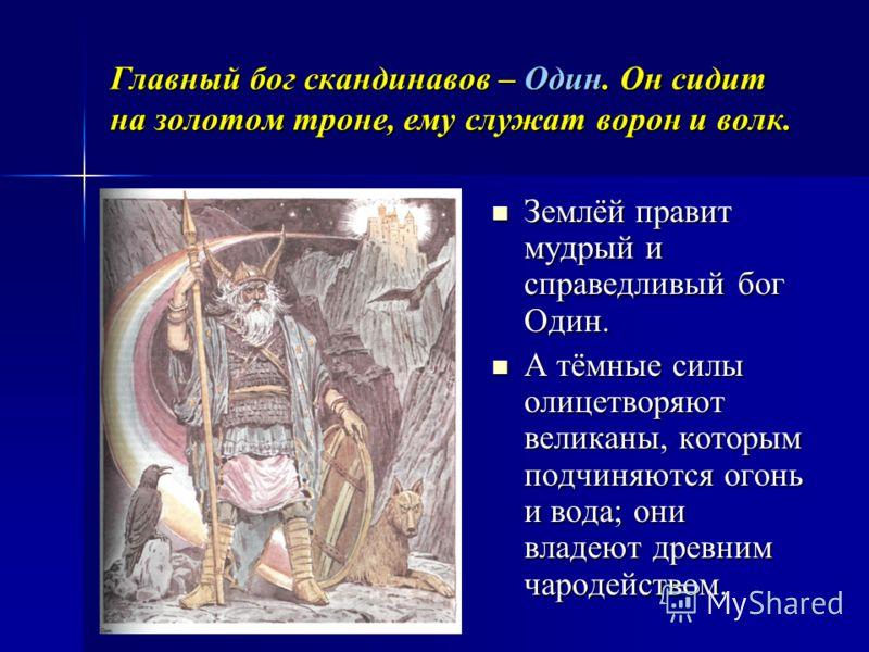 Главный бог скандинавов – Один. Он сидит на золотом троне, ему служат ворон и волк. Землёй правит мудрый и справедливый бог Один. Землёй правит мудрый и справедливый бог Один. А тёмные силы олицетворяют великаны, которым подчиняются огонь и вода; они