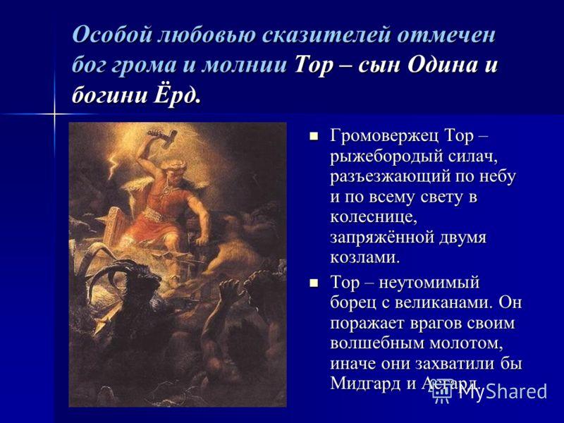 Особой любовью сказителей отмечен бог грома и молнии Тор – сын Одина и богини Ёрд. Громовержец Тор – рыжебородый силач, разъезжающий по небу и по всему свету в колеснице, запряжённой двумя козлами. Громовержец Тор – рыжебородый силач, разъезжающий по