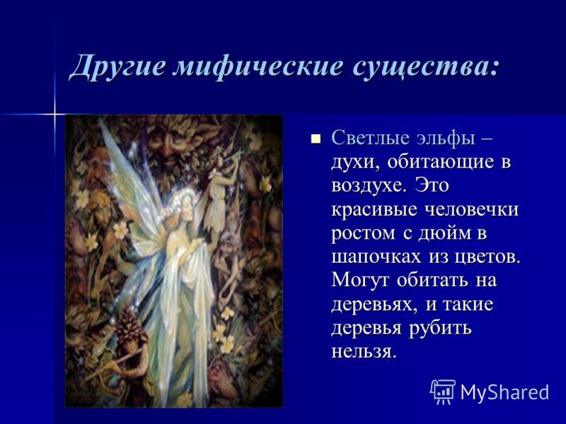 Другие мифические существа: Светлые эльфы – духи, обитающие в воздухе. Это красивые человечки ростом с дюйм в шапочках из цветов. Могут обитать на деревьях, и такие деревья рубить нельзя.