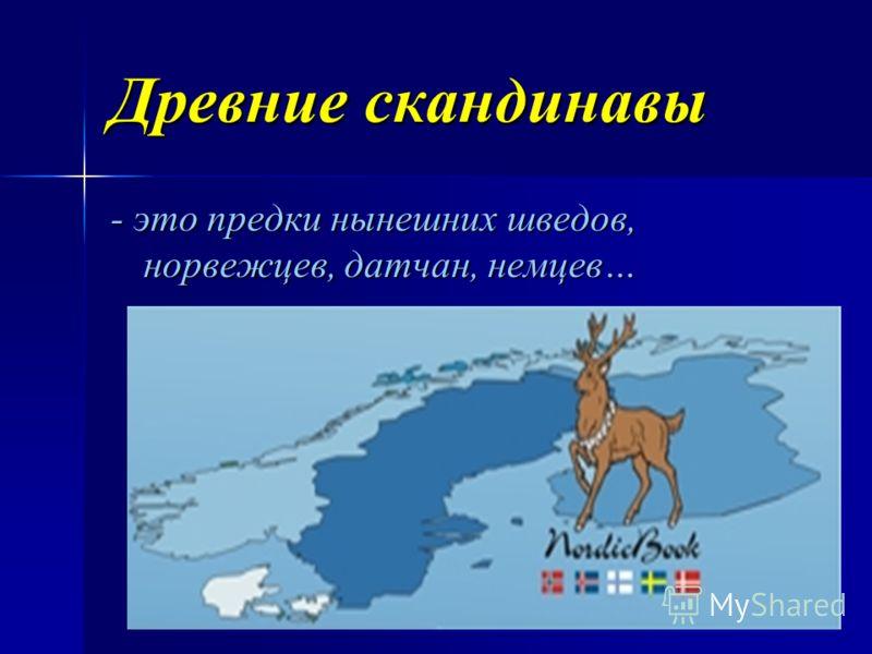 Древние скандинавы - это предки нынешних шведов, норвежцев, датчан, немцев…