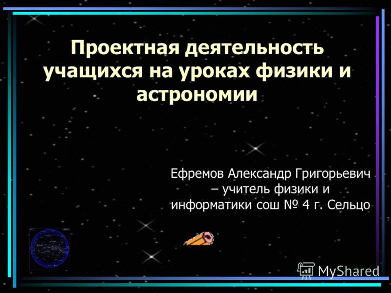 Проектная деятельность учащихся на уроках физики и астрономии Ефремов Александр Григорьевич – учитель физики и информатики сош 4 г. Сельцо