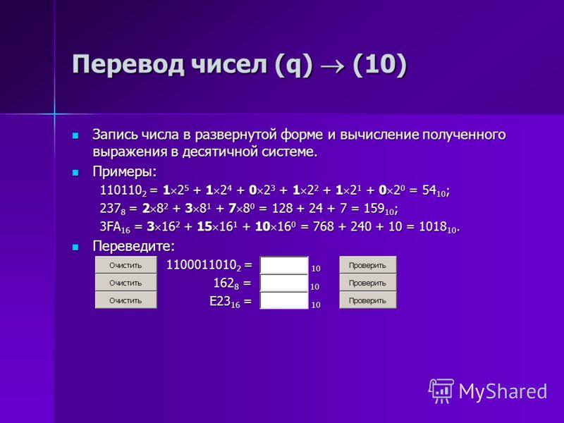 Перевод чисел (q) (10) Запись числа в развернутой форме и вычисление полученного выражения в десятичной системе. Запись числа в развернутой форме и вычисление полученного выражения в десятичной системе. Примеры: Примеры: 110110 2 = 1 2 5 + 1 2 4 + 0