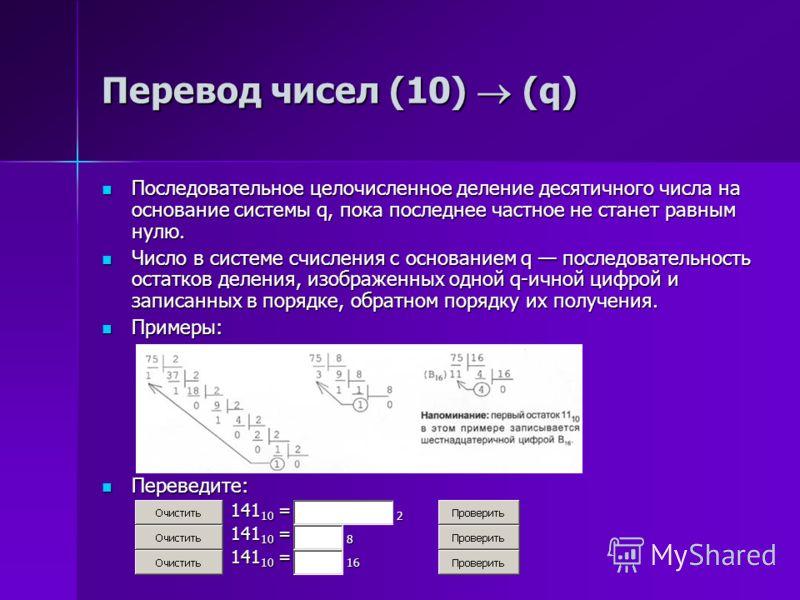 Перевод чисел (10) (q) Последовательное целочисленное деление десятичного числа на основание системы q, пока последнее частное не станет равным нулю. Последовательное целочисленное деление десятичного числа на основание системы q, пока последнее част