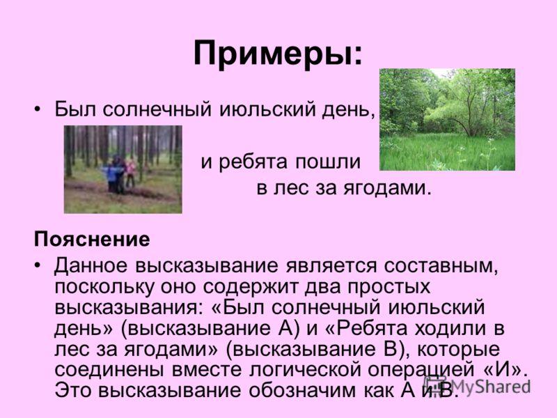 Примеры: Был солнечный июльский день, и ребята пошли в лес за ягодами. Пояснение Данное высказывание является составным, поскольку оно содержит два простых высказывания: «Был солнечный июльский день» (высказывание А) и «Ребята ходили в лес за ягодами