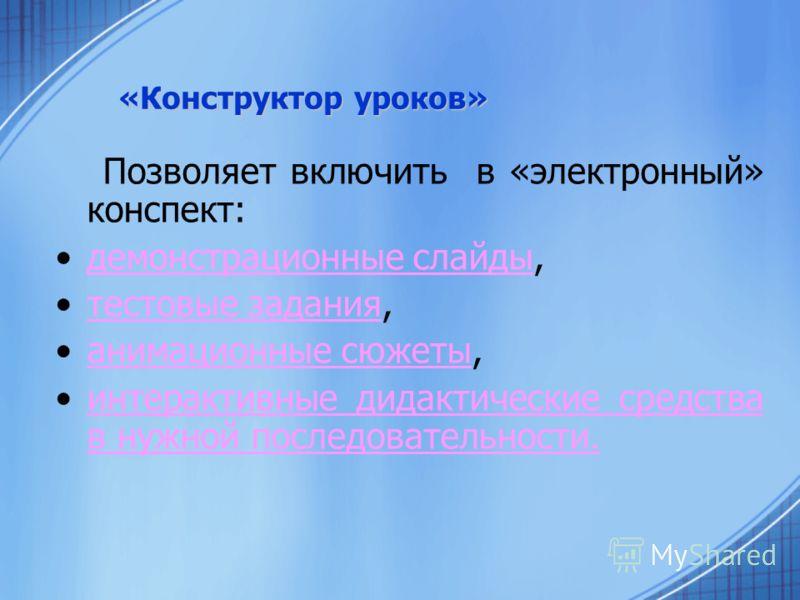 «Конструктор уроков» Позволяет включить в «электронный» конспект: демонстрационные слайды,демонстрационные слайды тестовые задания,тестовые задания анимационные сюжеты,анимационные сюжеты интерактивные дидактические средства в нужной последовательнос