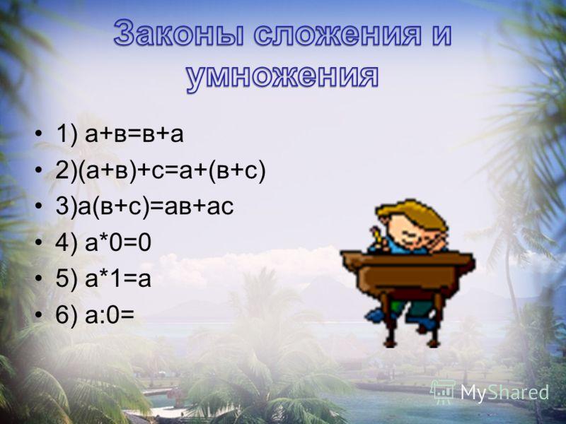 1) а+в=в+а 2)(а+в)+с=а+(в+с) 3)а(в+с)=ав+ас 4) а*0=0 5) а*1=а 6) а:0=