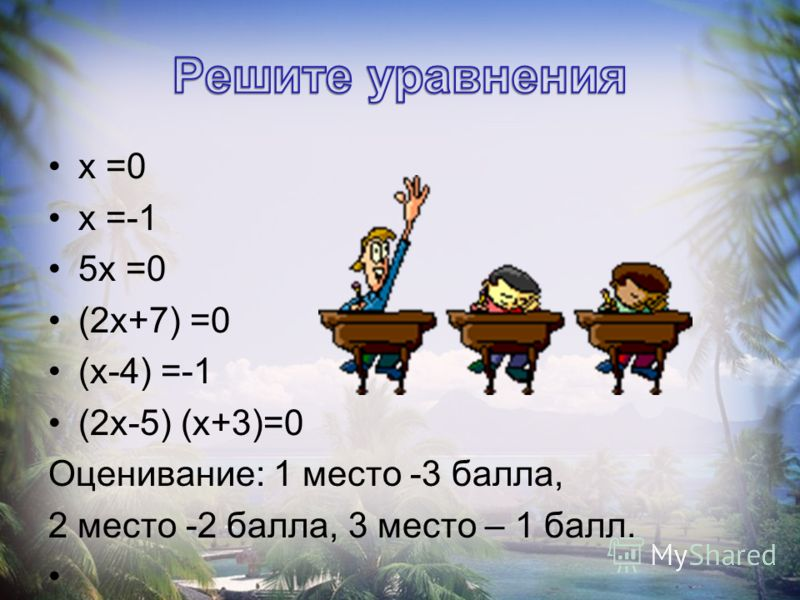 х =0 х =-1 5х =0 (2х+7) =0 (х-4) =-1 (2х-5) (х+3)=0 Оценивание: 1 место -3 балла, 2 место -2 балла, 3 место – 1 балл.