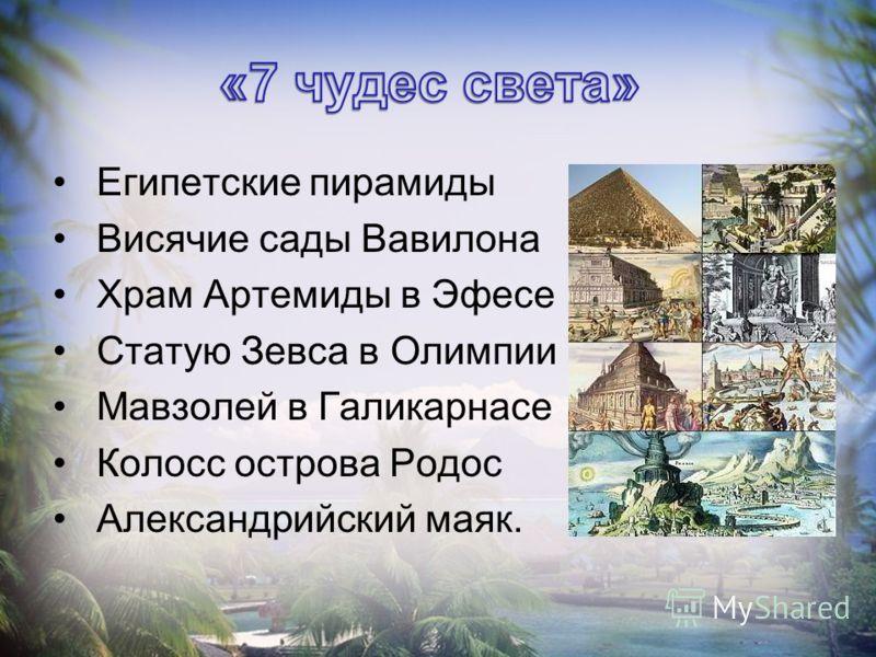 Египетские пирамиды Висячие сады Вавилона Храм Артемиды в Эфесе Статую Зевса в Олимпии Мавзолей в Галикарнасе Колосс острова Родос Александрийский маяк.