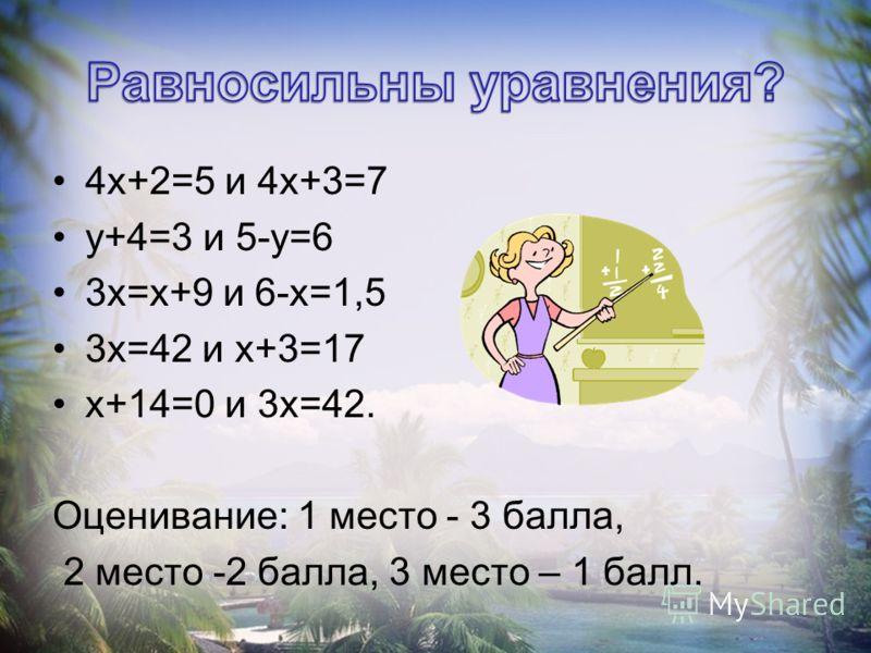 4х+2=5 и 4х+3=7 у+4=3 и 5-у=6 3х=х+9 и 6-х=1,5 3х=42 и х+3=17 х+14=0 и 3х=42. Оценивание: 1 место - 3 балла, 2 место -2 балла, 3 место – 1 балл.