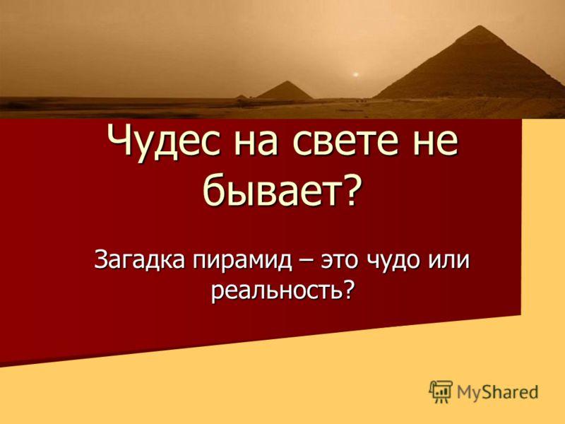 Чудес на свете не бывает? Загадка пирамид – это чудо или реальность?