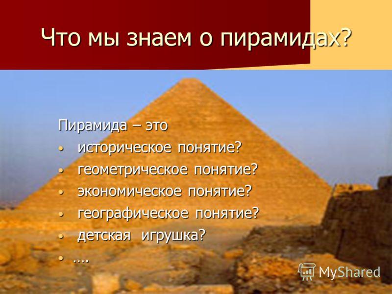 Что мы знаем о пирамидах? Пирамида – это историческое понятие? историческое понятие? геометрическое понятие? геометрическое понятие? экономическое понятие? экономическое понятие? географическое понятие? географическое понятие? детская игрушка? детска