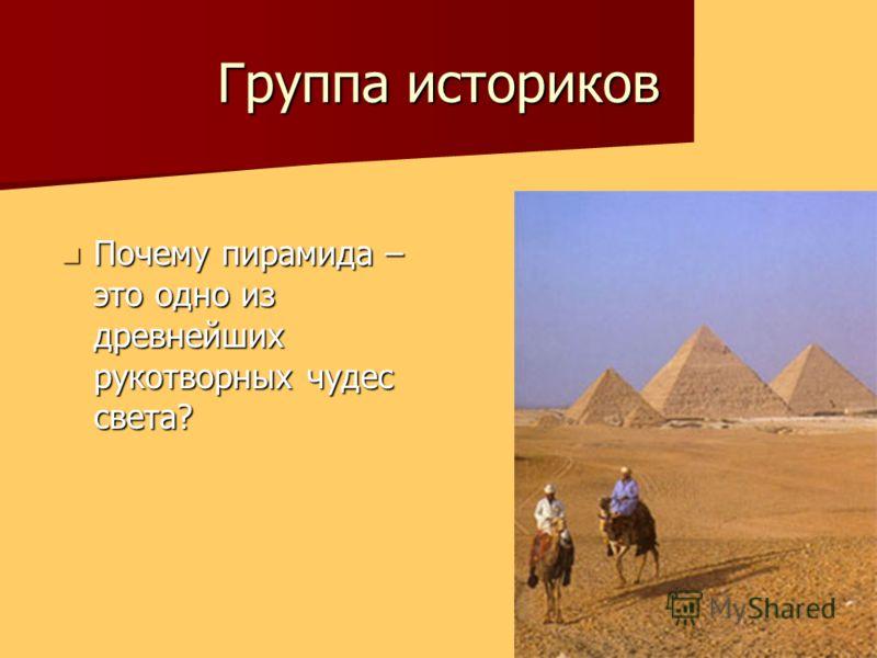 Группа историков Почему пирамида – это одно из древнейших рукотворных чудес света? Почему пирамида – это одно из древнейших рукотворных чудес света?