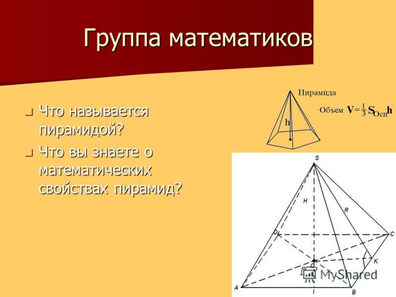 Группа математиков Что называется пирамидой? Что называется пирамидой? Что вы знаете о математических свойствах пирамид? Что вы знаете о математических свойствах пирамид?