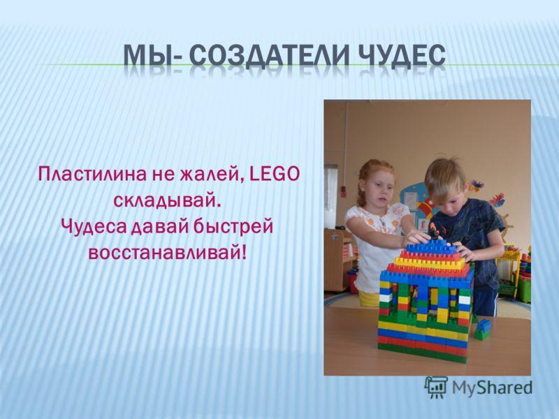 Пластилина не жалей, LEGO складывай. Чудеса давай быстрей восстанавливай!
