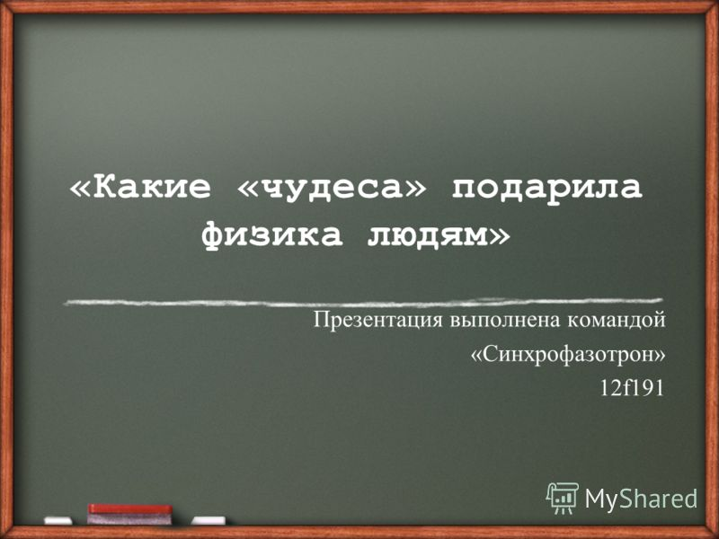 «Какие «чудеса» подарила физика людям» Презентация выполнена командой «Синхрофазотрон» 12f191