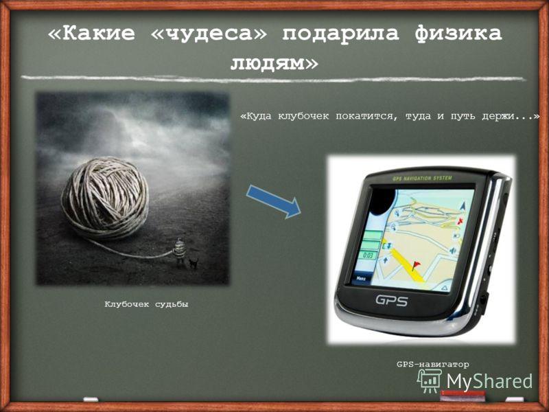 «Какие «чудеса» подарила физика людям» GPS-навигатор Клубочек судьбы «Куда клубочек покатится, туда и путь держи...»