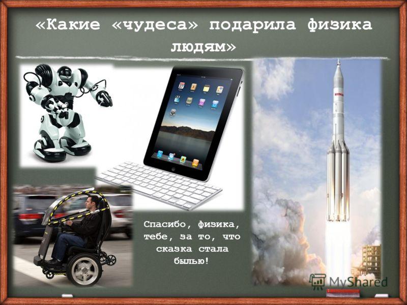 «Какие «чудеса» подарила физика людям» Спасибо, физика, тебе, за то, что сказка стала былью!
