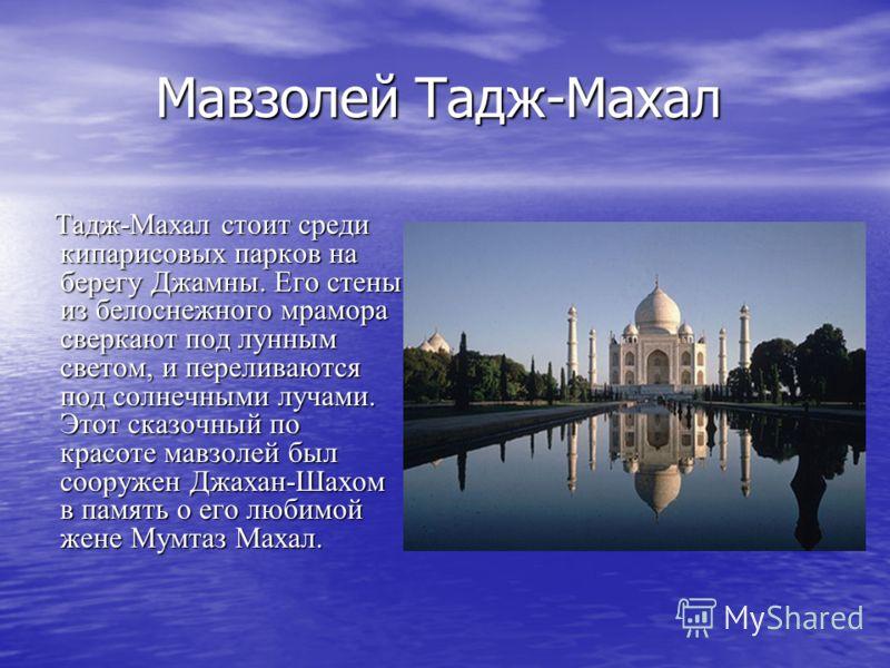 Мавзолей Тадж-Махал Мавзолей Тадж-Махал Тадж-Махал стоит среди кипарисовых парков на берегу Джамны. Его стены из белоснежного мрамора сверкают под лунным светом, и переливаются под солнечными лучами. Этот сказочный по красоте мавзолей был сооружен Дж