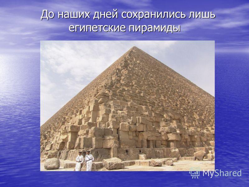 До наших дней сохранились лишь египетские пирамиды До наших дней сохранились лишь египетские пирамиды