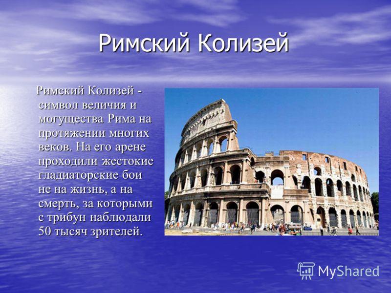 Римский Колизей Римский Колизей Римский Колизей - символ величия и могущества Рима на протяжении многих веков. На его арене проходили жестокие гладиаторские бои не на жизнь, а на смерть, за которыми с трибун наблюдали 50 тысяч зрителей. Римский Колиз