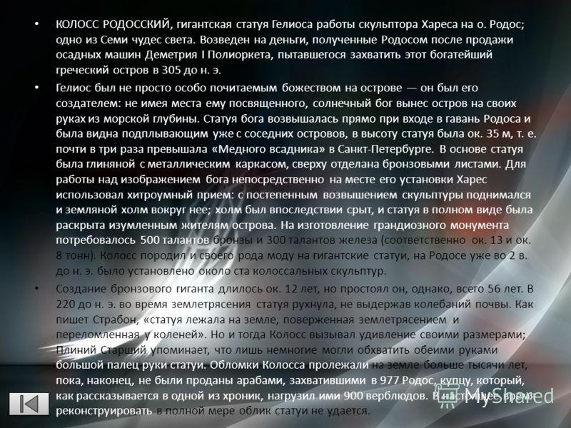 КОЛОСС РОДОССКИЙ, гигантская статуя Гелиоса работы скульптора Хареса на о. Родос; одно из Семи чудес света. Возведен на деньги, полученные Родосом после продажи осадных машин Деметрия I Полиоркета, пытавшегося захватить этот богатейший греческий остр