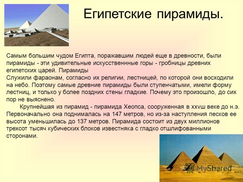 Египетские пирамиды. Самым большим чудом Египта, поражавшим людей еще в древности, были пирамиды - эти удивительные искусственнные горы - гробницы древних египетских царей. Пирамиды Служили фараонам, согласно их религии, лестницей, по которой они вос