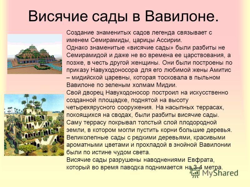 Висячие сады в Вавилоне. Создание знаменитых садов легенда связывает с именем Семирамиды, царицы Ассирии. Однако знаменитые «висячие сады» были разбиты не Семирамидой и даже не во времена ее царствования, а позже, в честь другой женщины. Они были пос