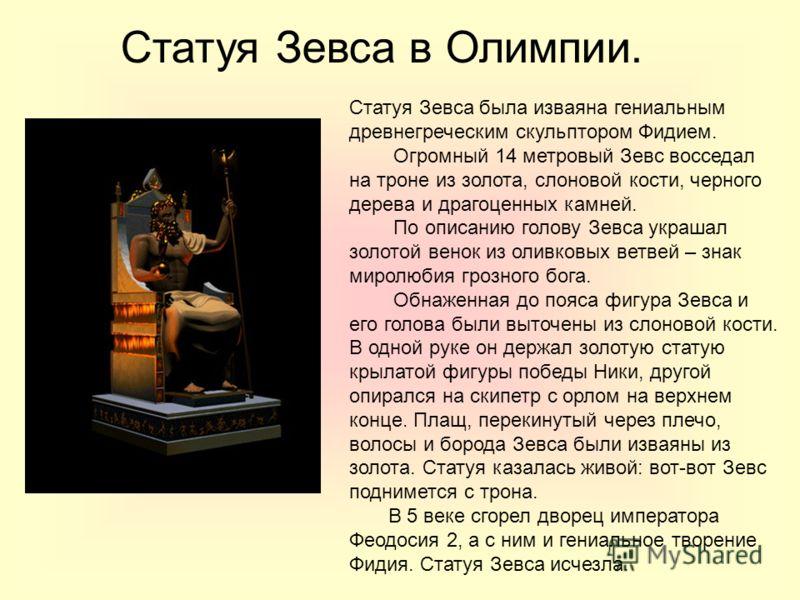 Статуя Зевса в Олимпии. Статуя Зевса была изваяна гениальным древнегреческим скульптором Фидием. Огромный 14 метровый Зевс восседал на троне из золота, слоновой кости, черного дерева и драгоценных камней. По описанию голову Зевса украшал золотой вено