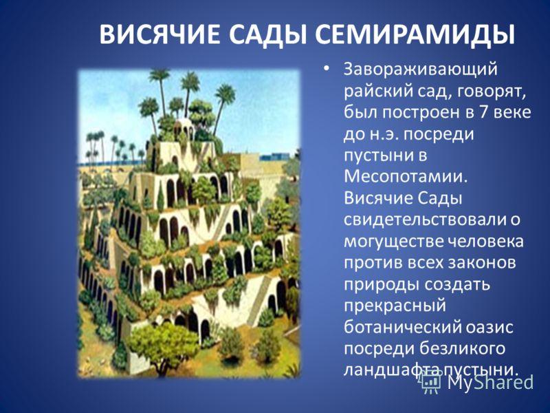 ВИСЯЧИЕ САДЫ СЕМИРАМИДЫ Завораживающий райский сад, говорят, был построен в 7 веке до н.э. посреди пустыни в Месопотамии. Висячие Сады свидетельствовали о могуществе человека против всех законов природы создать прекрасный ботанический оазис посреди б