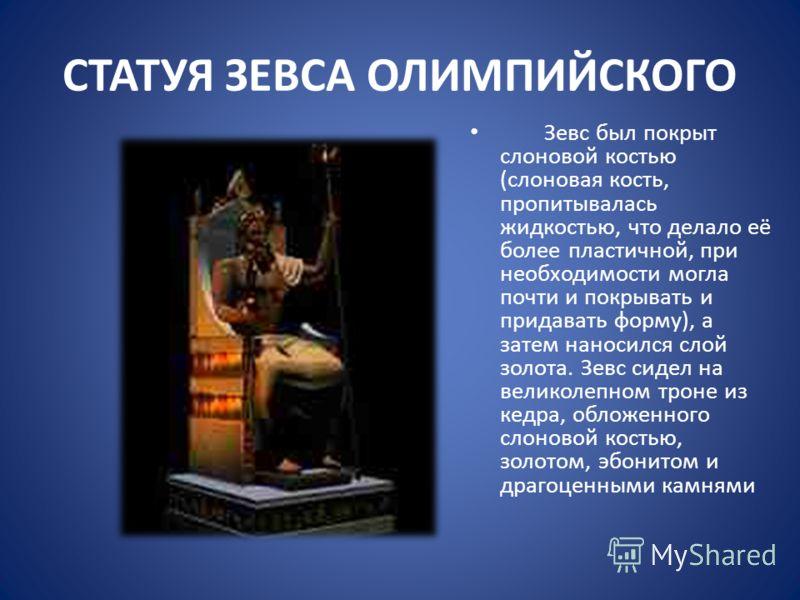 СТАТУЯ ЗЕВСА ОЛИМПИЙСКОГО Зевс был покрыт слоновой костью (слоновая кость, пропитывалась жидкостью, что делало её более пластичной, при необходимости могла почти и покрывать и придавать форму), а затем наносился слой золота. Зевс сидел на великолепно