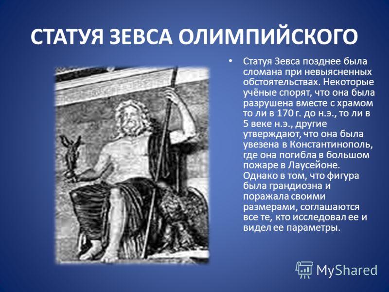СТАТУЯ ЗЕВСА ОЛИМПИЙСКОГО Статуя Зевса позднее была сломана при невыясненных обстоятельствах. Некоторые учёные спорят, что она была разрушена вместе с храмом то ли в 170 г. до н.э., то ли в 5 веке н.э., другие утверждают, что она была увезена в Конст