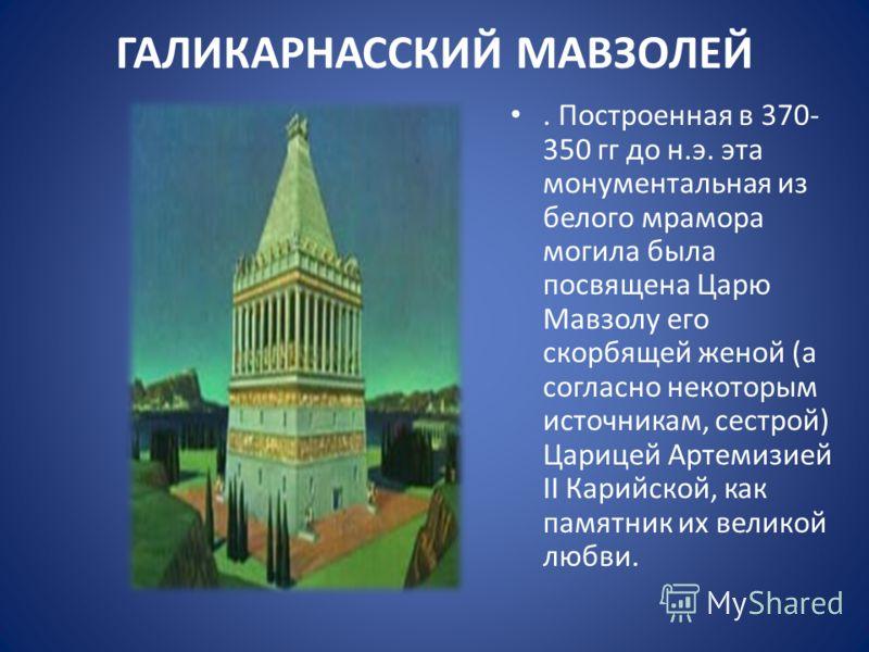 ГАЛИКАРНАССКИЙ МАВЗОЛЕЙ. Построенная в 370- 350 гг до н.э. эта монументальная из белого мрамора могила была посвящена Царю Мавзолу его скорбящей женой (а согласно некоторым источникам, сестрой) Царицей Артемизией II Карийской, как памятник их великой