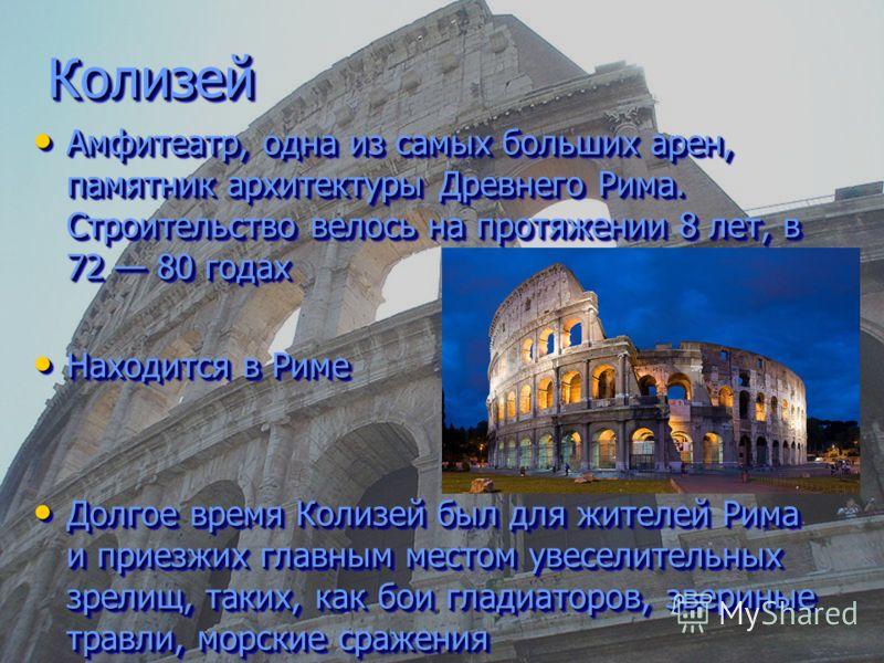 Колизей Колизей Амфитеатр, одна из самых больших арен, памятник архитектуры Древнего Рима. Строительство велось на протяжении 8 лет, в 72 80 годах Амфитеатр, одна из самых больших арен, памятник архитектуры Древнего Рима. Строительство велось на прот